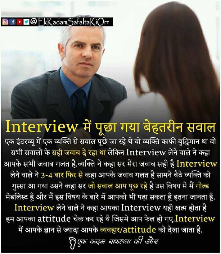📖एग्जाम मोटिवेशन - D DCEkKadamSafaltaKiOrr Interview में पूछा गया बेहतरीन सवाल एक इंटरव्यू में एक व्यक्ति से सवाल पूछे जा रहे थे वो व्यक्ति काफी बुद्धिमान था वो सभी सवालों के सही जवाब दे रहा था लेकिन Interview लेने वाले ने कहा । आपके सभी जवाब गलत है . व्यक्ति ने कहा सर मेरा जवाब सही है Interview लेने वाले ने 3 - 4 बार फिर से कहा आपके जवाब गलत है सामने बैठे व्यक्ति को गुस्सा आ गया उसने कहा सर जो सवाल आप पूछ रहे है उस विषय मे मैं गोल्ड । मेडलिस्ट हूँ और मैं इस विषय के बारे में आपको भी पढ़ा सकता हूँ इतना जानता हूँ . Interview लेने वाले ने कहा आपका Interview यही खत्म होता है । हम आपका attitude चेक कर रहे थे जिसमे आप फेल हो गए . Interview में आपके ज्ञान से ज्यादा आपके व्यवहार / attitude को देखा जाता है . एक कदम सफलता की और । - ShareChat