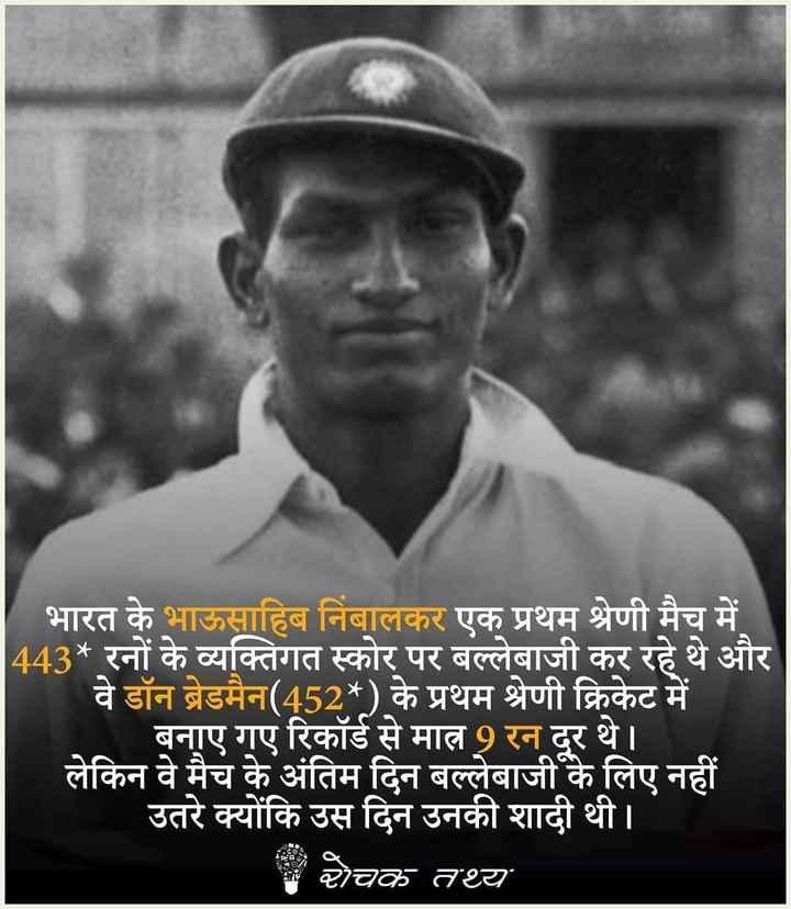 📢एग्जाम/जॉब्स नोटिस बोर्ड - भारत के भाऊसाहिब निंबालकर एक प्रथम श्रेणी मैच में 443 * रनों के व्यक्तिगत स्कोर पर बल्लेबाजी कर रहे थे और वे डॉन ब्रेडमैन ( 452 * ) के प्रथम श्रेणी क्रिकेट में बनाए गए रिकॉर्ड से मात्र 9 रन दूर थे । लेकिन वे मैच के अंतिम दिन बल्लेबाजी के लिए नहीं उतरे क्योंकि उस दिन उनकी शादी थी । रोचक तथ्य - ShareChat