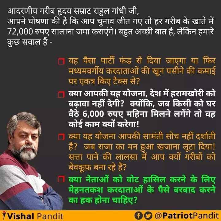 📰 ऑपरेशन भारतवर्ष - आदरणीय गरीब हृदय सम्राट राहुल गांधी जी , आपने घोषणा की है कि आप चुनाव जीत गए तो हर गरीब के खाते में 72 , 000 रुपए सालाना जमा कराएंगे । बहुत अच्छी बात है , लेकिन हमारे कुछ सवाल हैं - | | यह पैसा पार्टी फंड से दिया जाएगा या फिर मध्यमवर्गीय करदाताओं की खून पसीने की कमाई ' पर एकत्र किए टैक्स से ? । क्या आपकी यह योजना , देश में हरामखोरी को बढ़ावा नहीं देगी ? क्योंकि , जब किसी को घर बैठे 6 , 000 रुपए महिना मिलने लगेंगे तो वह कोई काम क्यों करेगा ! क्या यह योजना आपकी सामंती सोच नहीं दर्शाती है ? जब राजा का मन हुआ खजाना लूटा दिया ! सत्ता पाने की लालसा में आप क्यों गरीबों को बेवकूफ़ बना रहे हैं ? क्या नेताओं को वोट हासिल करने के लिए मेहनतकश करदाताओं के पैसे बरबाद करने का हक होना चाहिए ? Y Vishal Pandit fo @ PatriotPandit - ShareChat