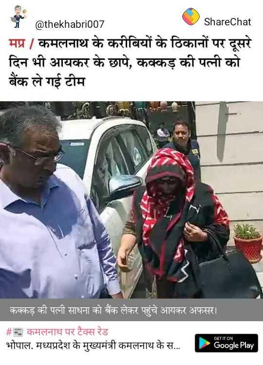 📰 कमलनाथ पर टैक्स रेड - @ thekhabri007 ShareChat | मप्र / कमलनाथ के करीबियों के ठिकानों पर दूसरे | दिन भी आयकर के छापे , कक्कड़ की पत्नी को । बैंक ले गई टीम | कक्कड़ की पत्नी साधना को बैंक लेकर पहुंचे आयकर अफसर । । # 5 कमलनाथ पर टैक्स रेड | भोपाल . मध्यप्रदेश के मुख्यमंत्री कमलनाथ के स . . . GET IT ON Google Play - ShareChat