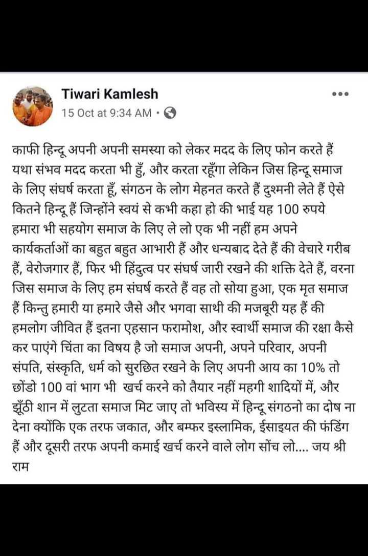 🕯कमलेश को इंसाफ - Tiwari Kamlesh 15 Oct at 9 : 34 AM O काफी हिन्दू अपनी अपनी समस्या को लेकर मदद के लिए फोन करते हैं यथा संभव मदद करता भी हुँ , और करता रहूँगा लेकिन जिस हिन्दू समाज के लिए संघर्ष करता हूँ , संगठन के लोग मेहनत करते हैं दुश्मनी लेते हैं ऐसे कितने हिन्दू हैं जिन्होंने स्वयं से कभी कहा हो की भाई यह 100 रुपये हमारा भी सहयोग समाज के लिए ले लो एक भी नहीं हम अपने कार्यकर्ताओं का बहुत बहुत आभारी हैं और धन्यबाद देते हैं की वेचारे गरीब हैं , वेरोजगार हैं , फिर भी हिंदुत्व पर संघर्ष जारी रखने की शक्ति देते हैं , वरना जिस समाज के लिए हम संघर्ष करते हैं वह तो सोया हुआ , एक मृत समाज हैं किन्तु हमारी या हमारे जैसे और भगवा साथी की मजबूरी यह हैं की हमलोग जीवित हैं इतना एहसान फरामोश , और स्वार्थी समाज की रक्षा कैसे कर पाएंगे चिंता का विषय है जो समाज अपनी , अपने परिवार , अपनी संपति , संस्कृति , धर्म को सुरछित रखने के लिए अपनी आय का 10 % तो छोंडो 100 वां भाग भी खर्च करने को तैयार नहीं महगी शादियों में , और झूठी शान में लुटता समाज मिट जाए तो भविस्य में हिन्दू संगठनो का दोष ना देना क्योंकि एक तरफ जकात , और बम्फर इस्लामिक , ईसाइयत की फंडिंग हैं और दूसरी तरफ अपनी कमाई खर्च करने वाले लोग सोंच लो . . . . जय श्री राम - ShareChat