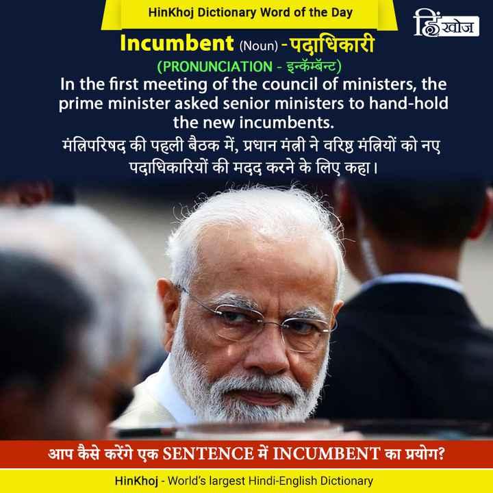 करेंट अफेयर्स - HinKhoj Dictionary Word of the Day हिंखोज Incumbent ( Noun ) - पदाधिकारी ( PRONUNCIATION - इन्कॅम्बॅन्ट ) । In the first meeting of the council of ministers , the prime minister asked senior ministers to hand - hold the new incumbents . मंत्रिपरिषद की पहली बैठक में , प्रधान मंत्री ने वरिष्ठ मंत्रियों को नए पदाधिकारियों की मदद करने के लिए कहा । | आप कैसे करेंगे एक SENTENCE में INCUMBENT का प्रयोग ? HinKhoj - World ' s largest Hindi - English Dictionary - ShareChat