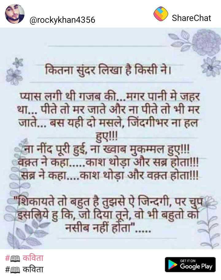 📖 कविता - @ rockykhan4356 ShareChat कितना सुंदर लिखा है किसी ने । प्यास लगी थी गजब की . . . मगर पानी मे जहर था . . . पीते तो मर जाते और ना पीते तो भी मर जाते . . . बस यही दो मसले , जिंदगीभर ना हल हए ! ! ! ना नींद पूरी हुई , ना ख्वाब मुकम्मल हुए ! ! ! वक़्त ने कहा . . . . . काश थोड़ा और सब्र होता ! ! ! सब्र ने कहा . . . . काश थोड़ा और वक़्त होता ! ! ! शिकायते तो बहुत है तुझसे ऐ जिन्दगी , पर चुप इसलिये हु कि , जो दिया तूने , वो भी बहुतो को नसीब नहीं होता . . . . . GET IT ON _ _ # n कविता _ _ _ # कविता Google Play - ShareChat