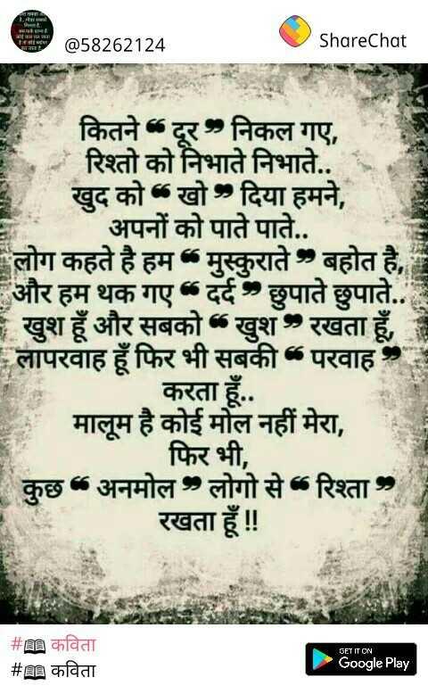 """📖 कविता - Triratna गा @ 58262124 ShareChat कितने दूर निकल गए , - रिश्तो को निभाते निभाते . . खुद को खो दिया हमने , अपनों को पाते पाते . . लोग कहते है हम मुस्कुराते बहोत है , और हम थक गए """" दर्द छुपाते छुपाते . . खुश हूँ और सबको """" खुश रखता हूँ , लापरवाह हूँ फिर भी सबकी परवाह करता हूँ . . मालूम है कोई मोल नहीं मेरा , फिर भी , कुछ अनमोल लोगो से रिश्ता , रखता हूँ ! ! GET IT ON # m कविता _ _ # m कविता Google Play - ShareChat"""
