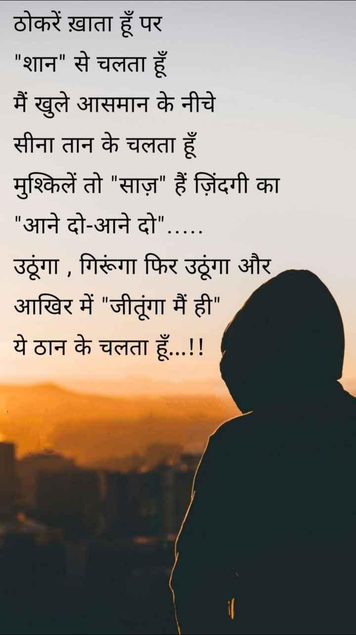 📖 कविता - ठोकरें ख़ाता हूँ पर _ _ शान से चलता हूँ मैं खुले आसमान के नीचे सीना तान के चलता हूँ मुश्किलें तो साज़ हैं जिंदगी का आने दो - आने दो . . . . . उलूंगा , गिरूंगा फिर उलूंगा और आखिर में जीतूंगा मैं ही ये ठान के चलता हूँ . . . ! ! - ShareChat