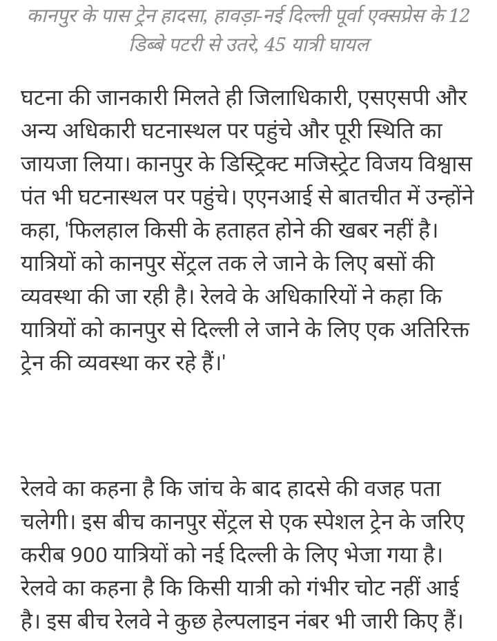 🚈 कानपुर: पूर्वा एक्सप्रेस ट्रेन हादसा - कानपुर के पास ट्रेन हादसा , हावड़ा - नई दिल्ली पूर्वा एक्सप्रेस के 12 डिब्बे पटरी से उतरे , 45 यात्री घायल घटना की जानकारी मिलते ही जिलाधिकारी , एसएसपी और अन्य अधिकारी घटनास्थल पर पहुंचे और पूरी स्थिति का जायजा लिया । कानपुर के डिस्ट्रिक्ट मजिस्ट्रेट विजय विश्वास पंत भी घटनास्थल पर पहुंचे । एएनआई से बातचीत में उन्होंने कहा , ' फिलहाल किसी के हताहत होने की खबर नहीं है । यात्रियों को कानपुर सेंट्रल तक ले जाने के लिए बसों की व्यवस्था की जा रही है । रेलवे के अधिकारियों ने कहा कि यात्रियों को कानपुर से दिल्ली ले जाने के लिए एक अतिरिक्त ट्रेन की व्यवस्था कर रहे हैं । ' रेलवे का कहना है कि जांच के बाद हादसे की वजह पता चलेगी । इस बीच कानपुर सेंट्रल से एक स्पेशल ट्रेन के जरिए करीब 900 यात्रियों को नई दिल्ली के लिए भेजा गया है । रेलवे का कहना है कि किसी यात्री को गंभीर चोट नहीं आई है । इस बीच रेलवे ने कुछ हेल्पलाइन नंबर भी जारी किए हैं । - ShareChat