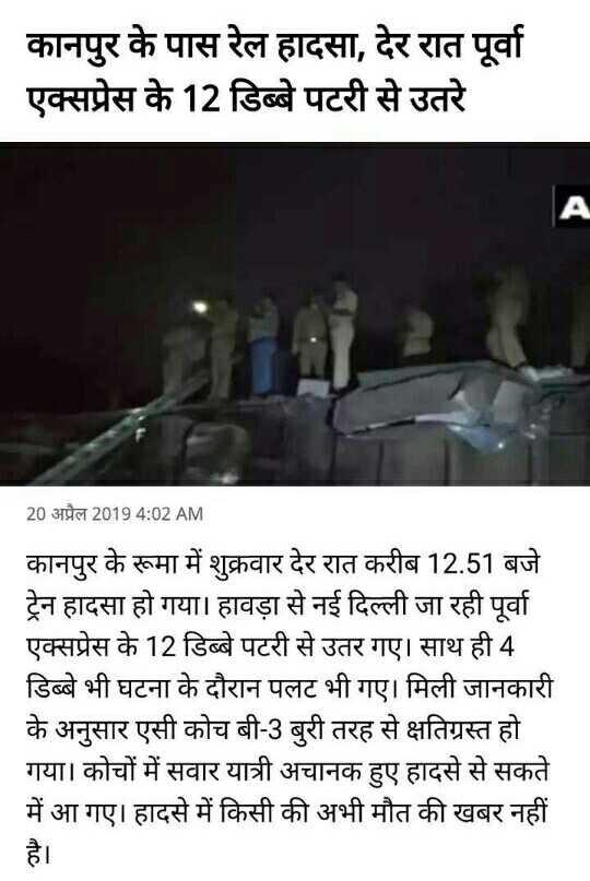 🚈 कानपुर: पूर्वा एक्सप्रेस ट्रेन हादसा - कानपुर के पास रेल हादसा , देर रात पूर्वा एक्सप्रेस के 12 डिब्बे पटरी से उतरे 20 अप्रैल 2019 4 : 02 AM कानपुर के रूमा में शुक्रवार देर रात करीब 12 . 51 बजे ट्रेन हादसा हो गया । हावड़ा से नई दिल्ली जा रही पूर्वा एक्सप्रेस के 12 डिब्बे पटरी से उतर गए । साथ ही 4 डिब्बे भी घटना के दौरान पलट भी गए । मिली जानकारी के अनुसार एसी कोच बी - 3 बुरी तरह से क्षतिग्रस्त हो । गया । कोचों में सवार यात्री अचानक हुए हादसे से सकते में आ गए । हादसे में किसी की अभी मौत की खबर नहीं - ShareChat