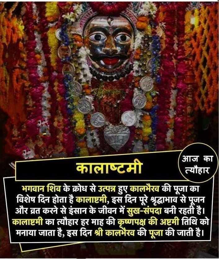 🙏 कालाष्टमी 🙏 - आज का कालाष्टमी त्यौहार भगवान शिव के क्रोध से उत्पन्न हुए कालभैरव की पूजा का । विशेष दिन होता है कालाष्टमी , इस दिन पूरे श्रृद्धाभाव से पूजन और व्रत करने से इंसान के जीवन में सुख - संपदा बनी रहती है । कालाष्टमी का त्यौहार हर माह की कृष्णपक्ष की अष्टमी तिथि को मनाया जाता है , इस दिन श्री कालभैरव की पूजा की जाती है । । - ShareChat
