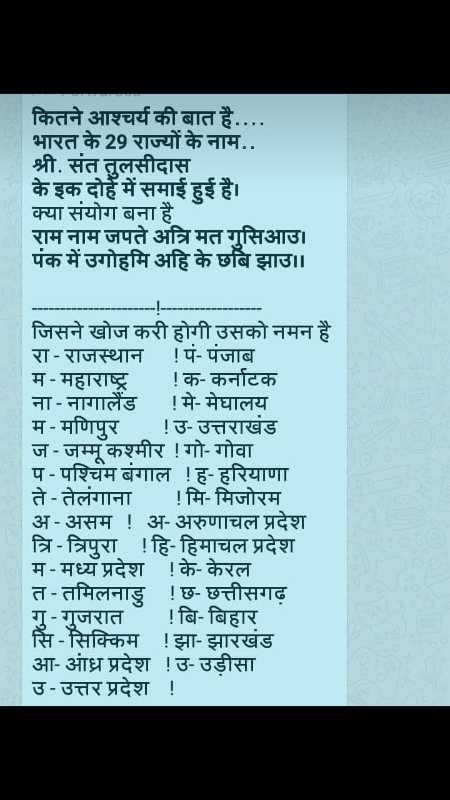 👫किड्स स्टेटस सांग्स - कितने आश्चर्य की बात है . . . . भारत के 29 राज्यों के नाम . . श्री . संत तुलसीदास के इक दोहे में समाई हुई है । क्या संयोग बना है राम नाम जपते अत्रि मत गुसिआउ । पंक में उगोहमि अहि के छबिझाउ । । जिसने खोज करी होगी उसको नमन है रा - राजस्थान ! पं - पंजाब म - महाराष्ट्र ! क - कर्नाटक ना - नागालैंड ! मे - मेघालय म - मणिपुर ! उ - उत्तराखंड ज - जम्मू कश्मीर ! गो - गोवा प - पश्चिम बंगाल ! ह - हरियाणा ते - तेलंगाना ! मि - मिजोरम अ - असम ! अ - अरुणाचल प्रदेश त्रि - त्रिपुरा ! हि - हिमाचल प्रदेश म - मध्य प्रदेश ! के - केरल त - तमिलनाडु ! छ - छत्तीसगढ़ गु - गुजरात ! बि - बिहार सि - सिक्किम ! झा - झारखंड आ - आंध्र प्रदेश ! उ - उड़ीसा उ - उत्तर प्रदेश ! - ShareChat