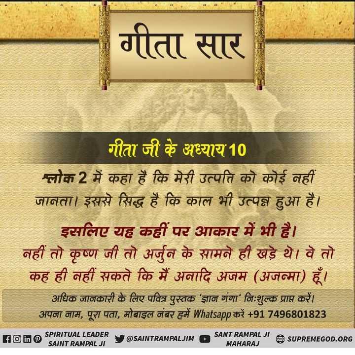 😊कृष्ण कथाएं - गीता सार गीता जी के अध्याय 10 ग्लोक 2 में कहा है कि मेरी उत्पत्ति को कोई नहीं जानता । इससे सिद्ध है कि काल भी उत्पन्न हुआ है । इसलिए यह कहीं पर आकार में भी है । नहीं तो कृष्ण जी तो अर्जुन के सामने ही खड़े थे । वे तो कह ही नहीं सकते कि में अनादि अजम ( अजन्मा ) हूँ । अधिक जानकारी के लिए पवित्र पुस्तक ' ज्ञान गंगा निःशुल्क प्राप्त करें । अपना नाम , पूरा पता , मोबाइल नंबर हमें Whatsapp करें + 91 7496801823 Folin SPIRITUAL LEADER SAINT RAMPALU WLIM SANT RAMPAL JI SANT RAMPAL JI A SUPREMEGOD . ORG MAHARAJ @ SAINTRAMPALJIM - ShareChat