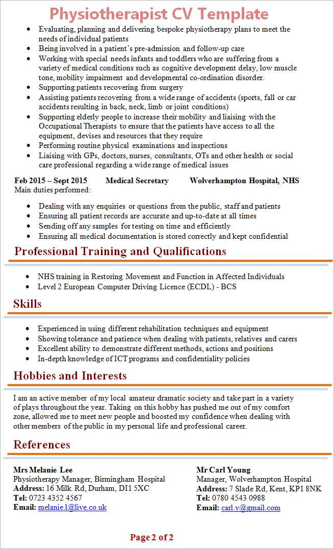🎓कैरियर सुझाव - Physiotherapist CV Template • Evaluating , planning and delivering bespoke physiotherapy plans to meet the needs of individual patients Being involved in a patient ' s pre - admission and follow - up care Working with special needs infants and toddlers who are suffering from a variety of medical conditions such as cognitive development delay , low muscle tone , mobility impairment and developmental co - ordination disorder . Supporting patients recovering from surgery Assisting patients recovering from a wide range of accidents ( sports , fall or car accidents resulting in back , neck , limb or joint conditions ) Supporting elderly people to increase their mobility and liaising with the Occupational Therapists to ensure that the patients have access to all the equipment , devises and resources that they require Performing routine physical examinations and inspections Liaising with GPs , doctors , nurses , consultants , OTs and other health or social care professional regarding a wide range of medical issues Feb 2015 - Sept 2015 Medical Secretary Wolverhampton Hospital , NHS Main duties performed : • Dealing with any enquiries or questions from the public , staff and patients • Ensuring all patient records are accurate and up - to - date at all times Sending off any samples for testing on time and efficiently • Ensuring all medical documentation is stored correctly and kept confidential Professional Training and Qualifications • NHS training in Restoring Movement and Function in Affected Individuals • Level 2 European Computer Driving Licence ( ECDL ) - BCS Skills • Experienced in using different rehabilitation techniques and equipment Showing tolerance and patience when dealing with patients , relatives and carers Excellent ability to demonstrate different methods , actions and positions In - depth knowledge of ICT programs and confidentiality policies • Hobbies and Interests I am an active member of my local amateur dramatic society and take part in a variety of plays throughout the year . Taking on this hobby has pushed me out of my comfort zone , allowed me to meet new people and boosted my confidence when dealing with other members of the public in my personal life and professional career . References Mrs Melanie Lee Physiotherapy Manager , Birmingham Hospital Address : 16 Milk Rd , Durham , DI1 5XC Tel : 0723 4352 4567 Email : melanie . l @ live . co . uk Mr Carl Young Manager , Wolverhampton Hospital Address : 7 Slade Rd , Kent , KP1 8NK Tel : 0780 4543 0988 Email : carl . y @ gmail . com Page 2 of 2 - ShareChat