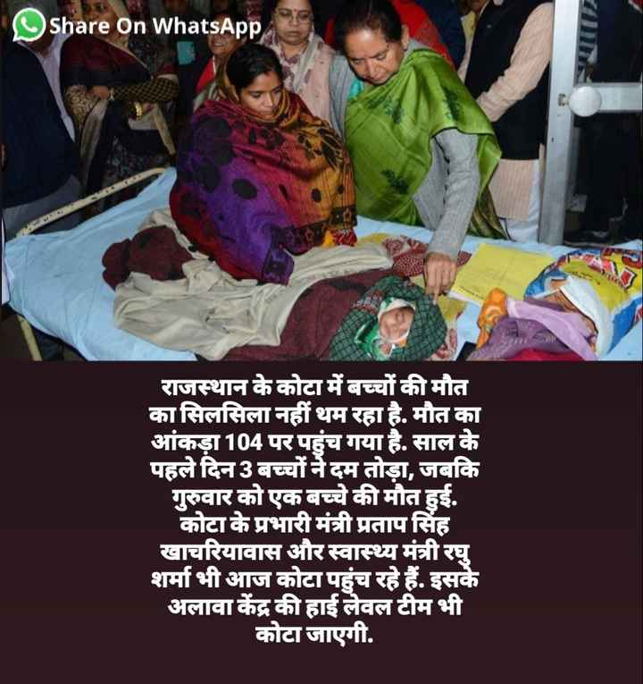 😱कोटा : 100 बच्चों की मौत - Share on WhatsApp राजस्थान के कोटा में बच्चों की मौत का सिलसिला नहीं थम रहा है . मौत का आंकड़ा 104 पर पहुंच गया है . साल के पहले दिन 3 बच्चों ने दम तोड़ा , जबकि गुरुवार को एक बच्चे की मौत हुई . कोटा के प्रभारी मंत्री प्रतापसिंह खाचरियावास और स्वास्थ्य मंत्री रघु शर्मा भी आज कोटा पहुंच रहे हैं . इसके अलावा केंद्र की हाई लेवल टीम भी कोटा जाएगी . - ShareChat