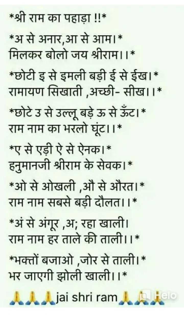 ⚛ क्या कहती है राशि - * श्री राम का पहाड़ा ! ! * * असे अनार , आ से आम । * मिलकर बोलो जय श्रीराम । । * * छोटी इ से इमली बड़ी ई से ईख । * रामायण सिखाती , अच्छी - सीख । । * * छोटे उ से उल्लू बड़े ऊ से ऊँट । * राम नाम का भरलो घूट । । * * ए से एड़ी ऐ से ऐनक । * हनुमानजी श्रीराम के सेवक । * * ओ से ओखली , औ से औरत । * राम नाम सबसे बड़ी दौलत । । * * अं से अंगूर , अ ; रहा खाली । राम नाम हर ताले की ताली । । * * भक्तों बजाओ , जोर से ताली । * भर जाएगी झोली खाली । । * Alljai shri ram . anielo - ShareChat