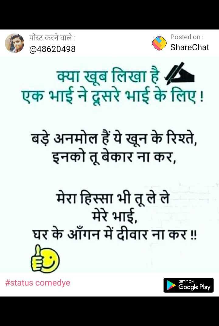 🏏 क्रिकेट गुंडा - पोस्ट करने वाले : @ 48620498 Posted on : ShareChat क्या खूब लिखा है - एक भाई ने दूसरे भाई के लिए ! बड़े अनमोल हैं ये खून के रिश्ते , इनको तू बेकार ना कर , मेरा हिस्सा भी तू ले ले मेरे भाई , घर के आँगन में दीवार ना कर ! ! # status comedye GET IT ON Google Play - ShareChat