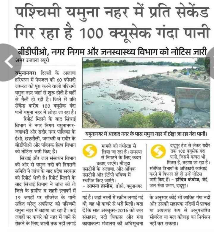 📰  खबरें - पश्चिमी यमुना नहर में प्रति सेकेंड गिर रहा है 100 क्यूसेक गंदा पानी बीडीपीओ , नगर निगम और जनस्वास्थ्य विभाग को नोटिस जारी अमर उजाला ब्यूरो यमुनानगर । दिल्ली के अलावा हरियाणा में पेयजल की 60 फीसदी जरूरत को पूरा करने वाली पश्चिमी यमुना नहर जहां से शुरू होती है वहीं से मैली हो रही है । जिले में प्रति सेकेंड करीब 100 क्यूसेक गंदा पानी यमुना नहर में छोड़ा जा रहा है । रिपोर्ट मिलने के बाद सिंचाई विभाग ने नगर निगम यमुनानगर जगाधरी और रादौर नगर पालिका के यमुनानगर में आजाद नगर के पास यमुना नहर में छोड़ा जा रहा गंदा पानी । ईओ , छछरौली , जगाधरी व रादौर के बीडीपीओ और पब्लिक हेल्थ विभाग मामले को गंभीरता से दादूपुर हेड से लेकर रादौर को नोटिस जारी किए हैं । लिया जा रहा है । समस्या तक 100 क्यूसेक गंदा सिंचाई और जल संसाधन विभाग से निपटने के लिए कदम पानी , जिसमें कचरा भी की ओर से यमुना नदी की निगरानी उठाए जाएंगे । मौजूदा मिक्स है , बहाया जा रहा है । समिति ने जांच के बाद प्रदेश सरकार एसटीपी के अलावा , और अधिक संबंधित विभागों के अधिकारी कार्रवाई | एसटीपी और ईटीपी भविष्य में करने में विफल रहे तो उन्हें नोटिस । को रिपोर्ट भेजी है । रिपोर्ट मिलने के । स्थापित किए जाएंगे । जारी किए हैं । - हरिदेव कंबोज , जेई , बाद सिंचाई विभाग ने जांच की तो । - आमना तस्नीम , डीसी , यमुनानगर | जल सेवा प्रभाग , दादूपुर । जिले के ग्रामीण व शहरी इलाकों में 19 जगहों पर सीवरेज के पानी गई है । जहां नालों में स्क्रीन लगाई गई के अनुसार कोई भी व्यक्ति गंगा नदी सहित घरेलू अपशिष्ट को पश्चिमी थी , वह भी कचरे से भरी मिली । बता और उसकी सहायक नदियों में प्रत्यक्ष यमुना नहर में बहाया जा रहा है । कई दें कि सात अक्तूबर - 2016 को जल या अप्रत्यक्ष रूप से अनुपचारित जगहों नहर में जाने से संसाधन , नदी विकास और गंगा सीवरेज या मल कीचड़ का निर्वसन रोकने के लिए जाली तक नहीं लगाई कायाकल्प मंत्रालय की अधिसूचना नहीं कर सकता । - ShareChat