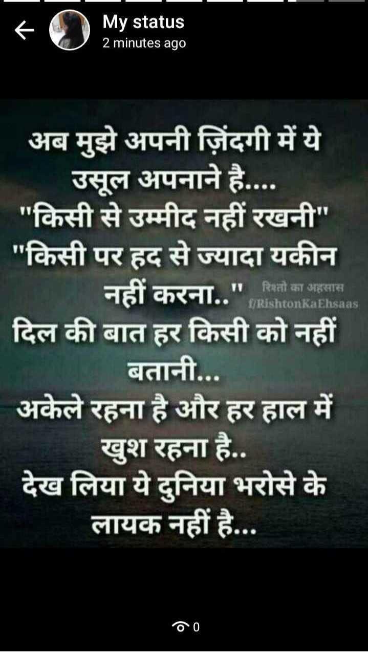 ख़ामोशियां ज़िंदगी की - + My status 2 minutes ago My status 1 . Rishton Ka Ehsaas अब मुझे अपनी जिंदगी में ये उसूल अपनाने है . . . . किसी से उम्मीद नहीं रखनी किसी पर हद से ज्यादा यकीन नहीं करना . . रिवतो का अहस दिल की बात हर किसी को नहीं बतानी . . . अकेले रहना है और हर हाल में खुश रहना है . . देख लिया ये दुनिया भरोसे के लायक नहीं है . . . 00 - ShareChat