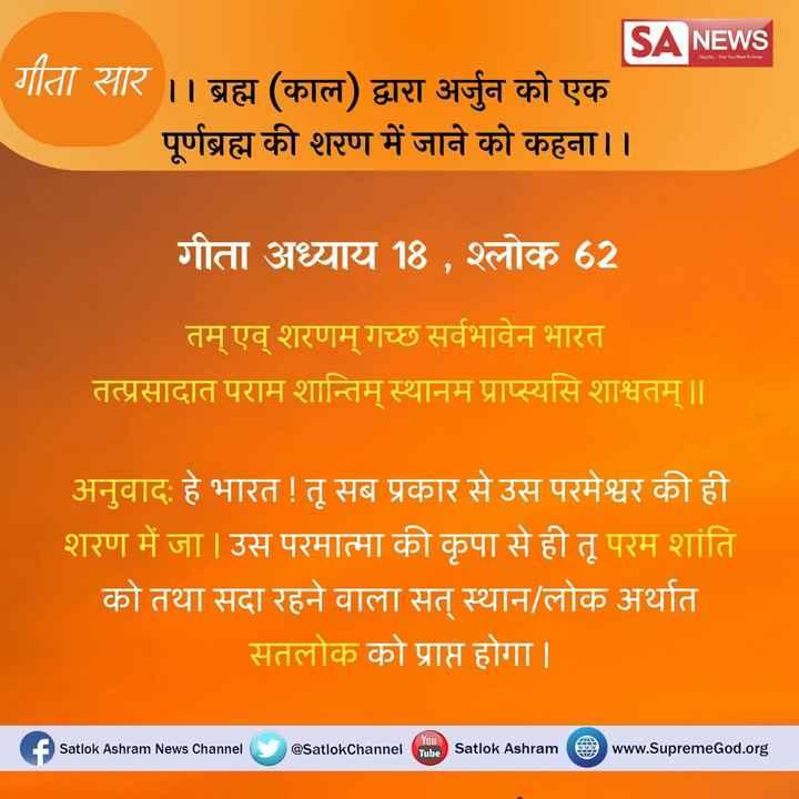 🍳खाना पकाओ वीडियो बनाओ - TRUTH The Want To Know SA NEWS गीता सार । । ब्रह्म ( काल ) द्वारा अर्जुन को एक पूर्णब्रह्म की शरण में जाने को कहना । । गीता अध्याय 18 , श्लोक 62 तम् एव् शरणम् गच्छ सर्वभावेन भारत तत्प्रसादात पराम शान्तिम् स्थानम प्राप्स्यसि शाश्वतम् ॥ अनुवाद : हे भारत ! तू सब प्रकार से उस परमेश्वर की ही शरण में जा | उस परमात्मा की कृपा से ही तू परम शांति को तथा सदा रहने वाला सत् स्थान / लोक अर्थात सतलोक को प्राप्त होगा । f Satlok Ashram News Channel @ SatlokChannel Tube Satlok Ashram www . SupremeGod . org - ShareChat