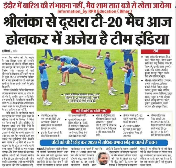 🎯 खेल जगत की खबरें - Information by RPR Education ( Bihar इंदौर में बारिश की संभावना नहीं , मैच शाम सात बजे से खेला जायेगा श्रीलंका से दूसरा टी - 20 मैच आज होलकर में अजेय है टीम इंडिया एजेंसियां इंदौर टीमें पहला मैच बारिश की भेंट चढ़ने • भारत : कोहली ( कप्तान ) , शिखर के बाद शिखर धवन को सलामी धवन , लोकेश राहुल , श्रेयस अय्यर , बल्लेबाज की दौड़ में लोकेश राहुल मनीष पांडे , संजू सैमसन , रिषभ पंत , को पछाड़ने के लिए एक मैच कम शिवम दुबे , युजवेंद्र चहल , कुलदीप मिलेगा और मंगलवार को यहां यादव , रवींद्र जडेजा , जसप्रीत श्रीलंका के खिलाफ होने वाले भारत बुमराह , शारदुल ठाकुर , नवदीप के दूसरे टी - 20 अंतरराष्ट्रीय क्रिकेट सैनी और वाशिंगटन सुंदर . मैच में वह फार्म में चल रहे अपने इस श्रीलंका : लसिथ मलिंगा ( कप्तान ) , साथी से बेहतर प्रदर्शन करने के इरादे धनुष्का गुणतिलक , अविष्का से उतरेंगे . फाडो , एंजेलो मैथ्यूज , दासुन सीमित ओवरों के क्रिकेट में शानदार शनाका , कुसाल परेरा , निरोशन प्रदर्शन करने वाले धवन 35 बरस के होल्कर स्टेडियम में अभी तक 5 वनडे , 2 टेस्ट डिकवेला , धनंजय डि सिल्वा , इसुरु हो गये हैं , जबकि राहुल अभी सिर्फ और एक टी - 20 मुकाबला हुआ है . भारत ने उदाना , भानुका राजपक्षे , ओशदा 27 बरस के हैं , जिससे इस साल होने इन सभी मैचों को अपने नाम किये हैं . फर्नाडो , वानिदु हसरंगा , लाहिरु वाले टी - 20 विश्व कप में अपनी जगह कुमारा , कुसाल मेंडिस , लक्षण पक्की करने के लिए दिल्ली के धवन संदाकन और कासुन रजिता . के पास अधिक समय नहीं है . कई रिकॉडॉपर होंगी नजरें बायें हाथ के बल्लेबाज धवन का स्ट्राइक रेट पिछले कुछ समय में कोहली ( 2633 रन ) पर 1000 रन हो जायेंगे . भारत ने ऑस्ट्रेलिया और . श्रीलंका पिछले 6 टी - 20 . मलिंगा व दिलशान सीमित ओवरों के क्रिकेट में चिंता एक रन बनाते ही टी - 20 बुमराह दो व चहल एक श्रीलंका के खिलाफ सबसे मैचों में भारत को उसके घर ने 80 - 80 टी - 20 का विषय रहा है और श्रीलंका के इंटरनेशनल क्रिकेट में विकेट हासिल कर लेते हैं , ज्यादा 11 - 11 मुकाबले में नहीं हरा पाया है . इंटरनेशनल मैच खेले हैं . खिलाफ बाकी बचे दोनों मैचों में सबसे अधिक रन बनानेवाले तो अश्विन ( 52 विकेट ) को जीते हैं . इंदौर में जीतने पर टी - 20 में 150 विकेट मैदान पर उतरते ही मलिंगा उन्हे