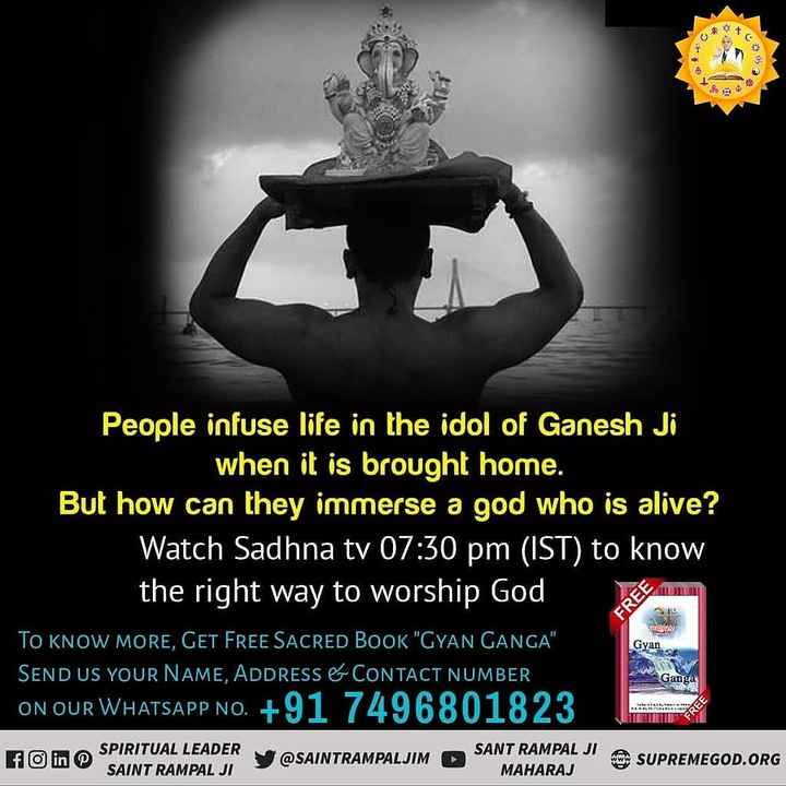 🙏गणपति विसर्जन - People infuse life in the idol of Ganesh Ji when it is brought home . But how can they immerse a god who is alive ? Watch Sadhna tv 07 : 30 pm ( IST ) to know the right way to worship God TO KNOW MORE , GET FREE SACRED BOOK GYAN GANGA SEND US YOUR NAME , ADDRESS & CONTACT NUMBER ON OUR WHATSAPP NO . + 91 7496801823 y @ SAINTRAMPALJIM O SA FREE Gyan Ganga ON OUR WHATSAPP N SPIRITUAL LEADER SAINT RAMPAL JI SANT RAMPAL JI MAHARAJ SUPREMEGOD . ORG - ShareChat