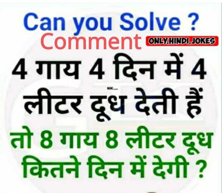 📚 गणित ज्ञान - ONLY HINDI JOKES NK . . . Can you Solve ? Comment ONLY . HINDI . JOKES 4 गाय 4 दिन में 4 लीटर दूध देती हैं तो 8 गाय 8 लीटर दूध कितने दिन में देगी ? - ShareChat