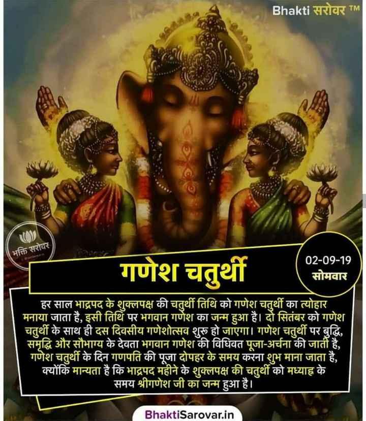 गणेशजी - Bhakti सरोवर TM भक्ति सरोवर गणेश चतुर्थी 02 - 09 - 19 सोमवार हर साल भाद्रपद के शुक्लपक्ष की चतुर्थी तिथि को गणेश चतुर्थी का त्योहार मनाया जाता है , इसी तिथि पर भगवान गणेश का जन्म हुआ है । दो सितंबर को गणेश चतुर्थी के साथ ही दस दिवसीय गणेशोत्सव शुरू हो जाएगा । गणेश चतुर्थी पर बुद्धि , समृद्धि और सौभाग्य के देवता भगवान गणेश की विधिवत पूजा - अर्चना की जाती है , गणेश चतुर्थी के दिन गणपति की पूजा दोपहर के समय करना शुभ माना जाता है , क्योंकि मान्यता है कि भाद्रपद महीने के शुक्लपक्ष की चतुर्थी को मध्याह्न के समय श्रीगणेश जी का जन्म हुआ है । Bhakti Sarovar . in - ShareChat