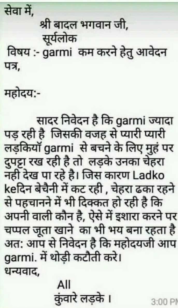 😲 गर्मी आ गयी बाबा - सेवा में , श्री बादल भगवान जी , सूर्यलोक विषय : - garmi कम करने हेतु आवेदन पत्र , महोदय : सादर निवेदन है कि garmi ज्यादा पड़ रही है जिसकी वजह से प्यारी प्यारी लड़कियॉ garmi से बचने के लिए मुहं पर दुपट्टा रख रही है तो लड़के उनका चेहरा नही देख पा रहे है । जिस कारण Ladko keदिन बेचैनी में कट रही , चेहरा ढका रहने से पहचानने में भी दिक्कत हो रही है कि अपनी वाली कौन है , ऐसे में इशारा करने पर चप्पल जूता खाने का भी भय बना रहता है । अत : आप से निवेदन है कि महोदयजी आप garmi , में थोड़ी कटौती करे । | धन्यवाद , All कुंवारे लड़के । 3 : 00 PN - ShareChat