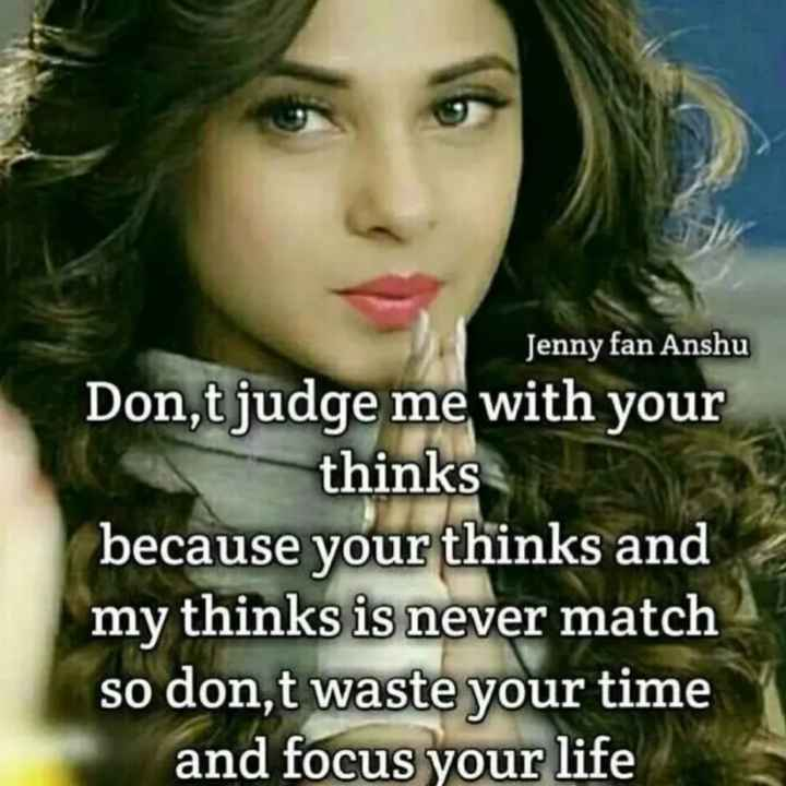 😎गर्ल्स एटीट्यूड शायरी वीडियो - Jenny fan Anshu Don , t judge me with your thinks because your thinks and my thinks is never match so don , t waste your time and focus your life - ShareChat