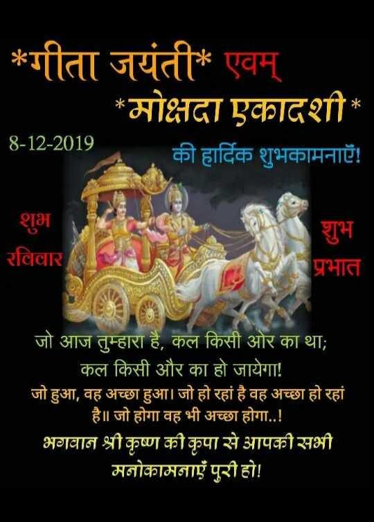 🙏 गीता जयंती - * गीता जयंती * एवम् * मोक्षदा एकादशी की हार्दिक शुभकामनाएँ ! 8 - 12 - 2019 शुभ रविवार शुभ प्र भात जो आज तुम्हारा है , कल किसी ओर का था ; कल किसी और का हो जायेगा ! जो हुआ , वह अच्छा हुआ । जो हो रहा है वह अच्छा हो रहा है | जो होगा वह भी अच्छा होगा . . ! भगवान श्री कृष्ण की कृपा से आपकी सभी मनोकामनाएं पूरी हो ! - ShareChat