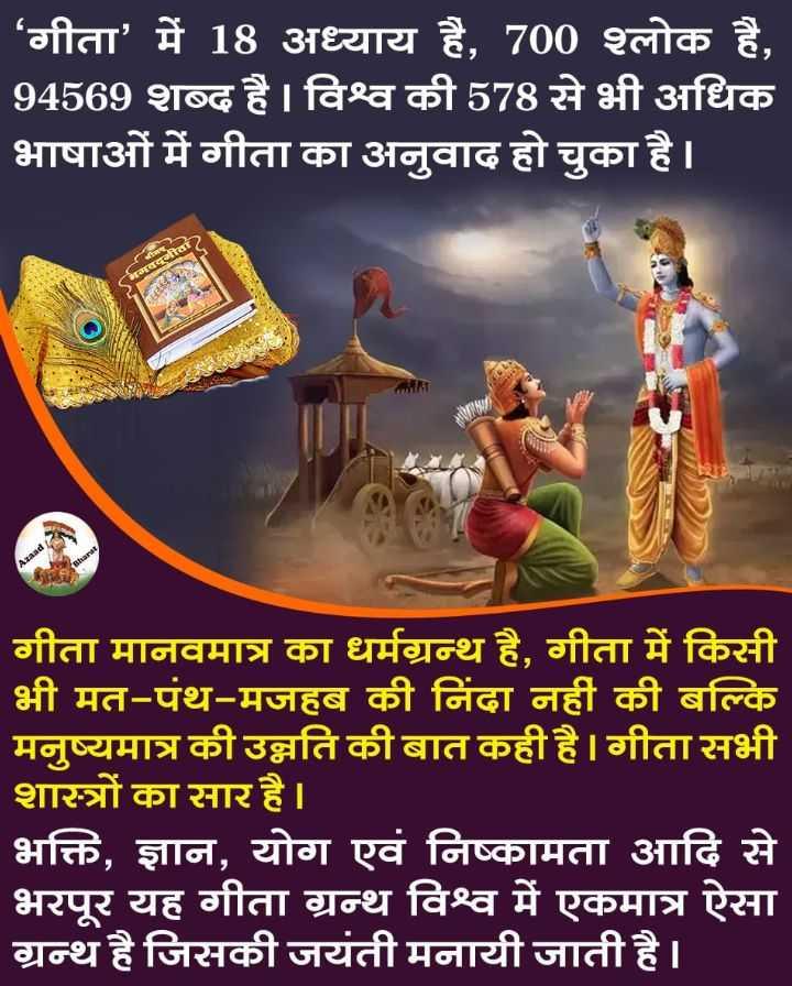 🙏 गीता जयंती - ' ' गीता ' में 18 अध्याय है , 700 श्लोक है , 94569 शब्द है । विश्व की 578 से भी अधिक भाषाओं में गीता का अनुवाद हो चुका है । भगवद्गीता गीता मानवमात्र का धर्मग्रन्थ है , गीता में किसी भी मत - पंथ - मजहब की निंदा नहीं की बल्कि मनुष्यमात्र की उन्नति की बात कही है । गीता सभी शास्त्रों का सार है । भक्ति , ज्ञान , योग एवं निष्कामता आदि से भरपूर यह गीता ग्रन्थ विश्व में एकमात्र ऐसा ग्रन्थ है जिसकी जयंती मनायी जाती है । - ShareChat