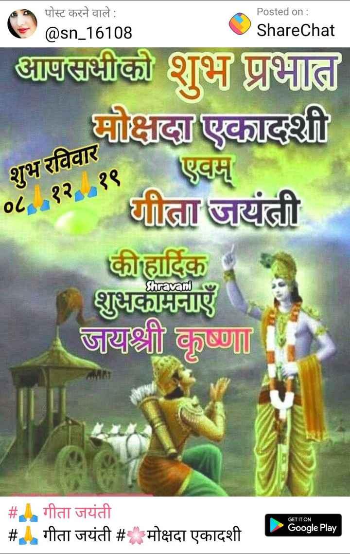 🙏 गीता जयंती - पोस्ट करने वाले : @ sn _ 16108 Posted on : ShareChat ShareChat आपसभीको शुभ प्रभात मोक्षदा एकादशी गीता जयंती शुभ रविवार ०८ , १२ १९ कीहार्दिक Shravani शुभकामनाएँ । जय श्री कृष्णा # गीता जयंती गीता जयंती # म GET IT ON Google Play एकादशी - ShareChat