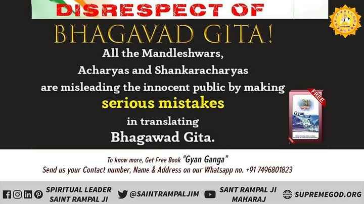गीतामृत - DISRESPECT OF BHAGAVAD GITA ! All the Mandleshwars , Acharyas and Shankaracharyas are misleading the innocent public by making serious mistakes in translating Bhagawad Gita . FREE Gyan Ganga To know more , Get Free Book Gyan Ganga . Send us your contact number , Name & Address on our Whatsapp no . + 91 7496801823 fo in s SPIRITUAL LEADER SAINT RAMPAL JI S @ SAINTRAMPALJIM SANT RAMPAL JI MAHARAJ SUPREMEGOD . ORG - ShareChat