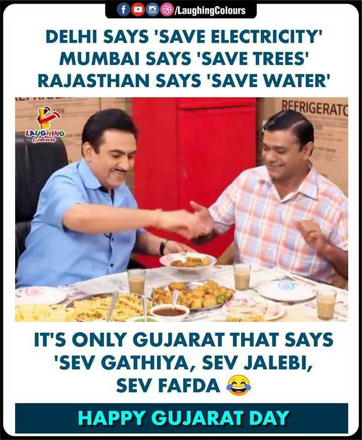 🎉 गुजरात स्थापना दिवस - fo / Laughing Colours DELHI SAYS ' SAVE ELECTRICITY ' MUMBAI SAYS ' SAVE TREES ' RAJASTHAN SAYS ' SAVE WATER ' REFRIGERATC LAUGHING Colours IT ' S ONLY GUJARAT THAT SAYS ' SEV GATHIYA , SEV JALEBI , SEV FAFDA HAPPY GUJARAT DAY - ShareChat