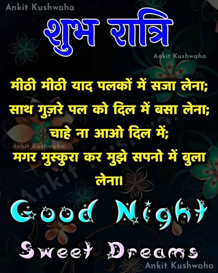 🌙 गुड नाईट - Ankit Kushwaha शुभ रात्रि Ankit Kushwaha . 6 Ankit Kushwaha मीठी मीठी याद पलकों में सजा लेना ; साथ गुज़रे पल को दिल में बसा लेना ; चाहे ना आओ दिल में ; मगर मुस्कुरा कर मुझे सपनो में बुला लेना । Good Night Sweet Dreams Ankit Kushwaha - ShareChat