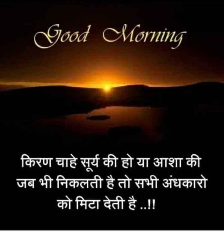 गुड मॉर्निंग शायरी - Good Morning किरण चाहे सूर्य की हो या आशा की जब भी निकलती है तो सभी अंधकारो को मिटा देती है . . ! ! - ShareChat
