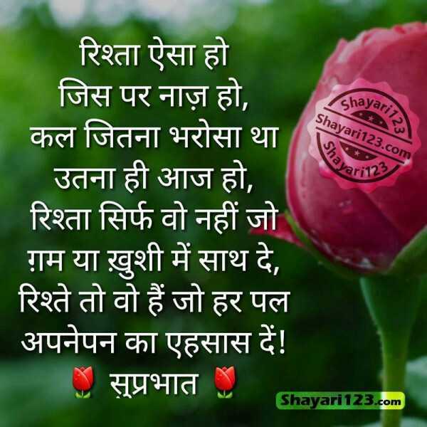 गुड मॉर्निंग शायरी - shayari Shayari123 . com 1123 Shay ar123 रिश्ता ऐसा हो जिस पर नाज़ हो , कल जितना भरोसा था उतना ही आज हो , रिश्ता सिर्फ वो नहीं जो ग़म या खुशी में साथ दे , रिश्ते तो वो हैं जो हर पल ' अपनेपन का एहसास दें ! । सुप्रभात Shayari 123 . com - ShareChat