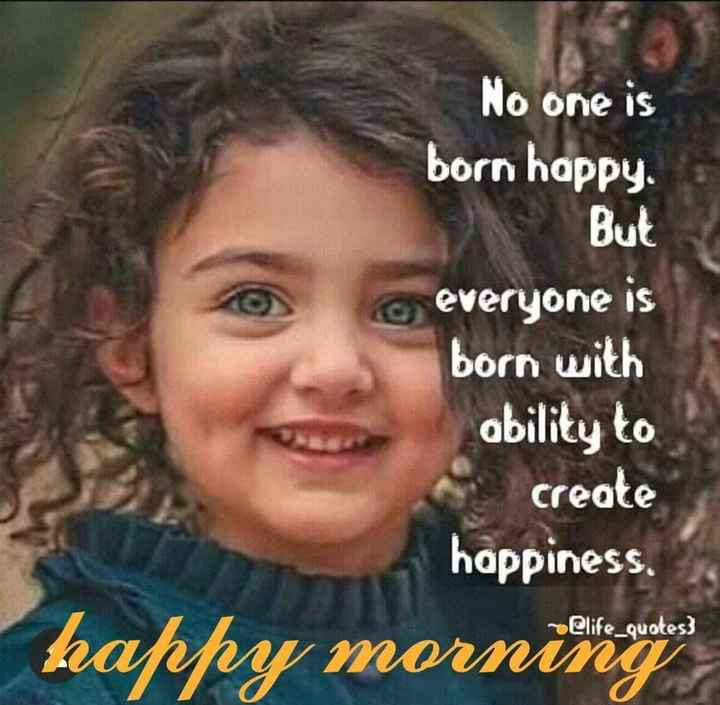 गुड मॉर्निंग शायरी - No one is born happy . But everyone is born with ability to create happiness @ life _ quotes ) morning - ShareChat
