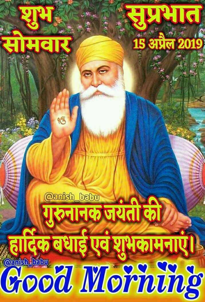 🙏गुरु नानक जयंती - । शुभ सोमवार सुप्रभात 15 अप्रैल 2019 @ anish _ babu गुरुनानक जयंती को हार्दिक बधाई एवं शुभकामनाएं । Good Morning Qanish babu - ShareChat