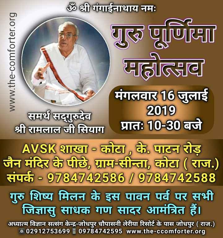 🙏गुरु पूर्णिमा🙏 - ॐ श्री गंगाईनाथाय नमः । www . the - comforter . org गुरु पूर्णिमा माहौल मंगलवार 16 जुलाई समर्थ सद्गुरुदेव । 2019 श्री रामलाल जी सियाग प्रातः 10 - 30 बजे AVSIK शाखा - कोटा , के पाटन रोड़ जैन मंदिर के पीछे , ग्राम - सीता , कोटा ( राज . ) संपर्क - 9784742586 / 9784742588 गुरु शिष्य मिलन के इस पावन पर्व पर सभी | जिज्ञासु साधक गण सादर आमंत्रित हैं । अध्यात्म विज्ञान सत्संग केन्द्र - जोधपुर चौपासनी लेरीया रिसोर्ट के पास जोधपुर ( राज . ) ० 02912753699 09784742595 www . the - ccomforter . org - ShareChat