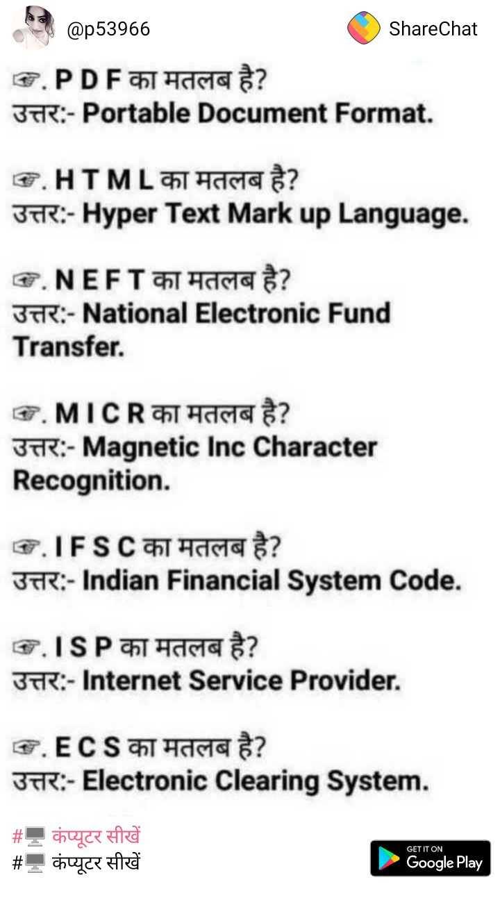 🌺 🙏 गुलशन कुमार पुण्यतिथि - C @ p53966 ShareChat G . PDF का मतलब है ? उत्तर : - Portable Document Format . S . HTML का मतलब है ? उत्तर : - Hyper Text Markup Language . T . NEFT का मतलब है ? उत्तर : - National Electronic Fund Transfer . G . MICR का मतलब है ? उत्तर : - Magnetic Inc Character Recognition . . IFSC का मतलब है ? उत्तर : - Indian Financial System Code . G . ISP का मतलब है ? उत्तर : - Internet Service Provider . G . ECS का मतलब है ? उत्तर : - Electronic Clearing System . # , कंप्यूटर सीखें # - कंप्यूटर सीखें GET IT ON Google Play - ShareChat