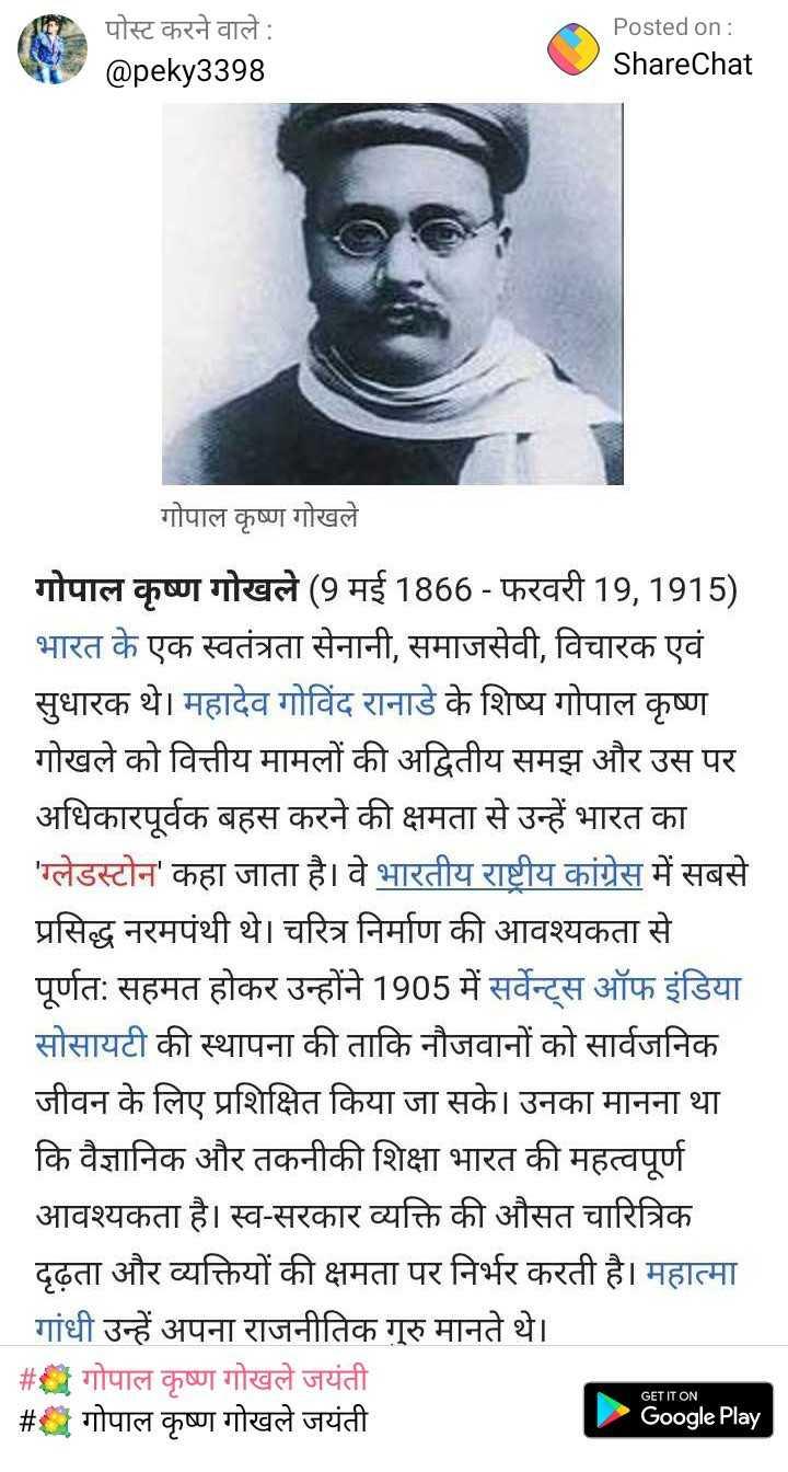 💐 गोपाल कृष्ण गोखले जयंती - पोस्ट करने वाले : @ peky3398 Posted on : ShareChat गोपाल कृष्ण गोखले | गोपाल कृष्ण गोखले ( 9 मई 1866 - फरवरी 19 , 1915 ) भारत के एक स्वतंत्रता सेनानी , समाजसेवी , विचारक एवं सुधारक थे । महादेव गोविंद रानाडे के शिष्य गोपाल कृष्ण गोखले को वित्तीय मामलों की अद्वितीय समझ और उस पर अधिकारपूर्वक बहस करने की क्षमता से उन्हें भारत का ' ग्लेडस्टोन ' कहा जाता है । वे भारतीय राष्ट्रीय कांग्रेस में सबसे प्रसिद्ध नरमपंथी थे । चरित्र निर्माण की आवश्यकता से पूर्णतः सहमत होकर उन्होंने 1905 में सर्वेन्ट्स ऑफ इंडिया सोसायटी की स्थापना की ताकि नौजवानों को सार्वजनिक जीवन के लिए प्रशिक्षित किया जा सके । उनका मानना था कि वैज्ञानिक और तकनीकी शिक्षा भारत की महत्वपूर्ण आवश्यकता है । स्व - सरकार व्यक्ति की औसत चारित्रिक दृढ़ता और व्यक्तियों की क्षमता पर निर्भर करती है । महात्मा गांधी उन्हें अपना राजनीतिक गुरु मानते थे । # गोपाल कृष्ण गोखले जयंती | # गोपाल कृष्ण गोखले जयंती GET IT ON Google Play - ShareChat