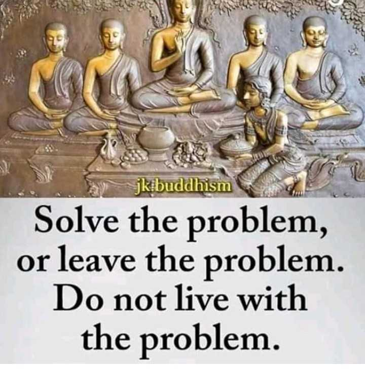 गौतम बुद्ध विचार - y jk buddhism Solve the problem , or leave the problem . Do not live with the problem . - ShareChat