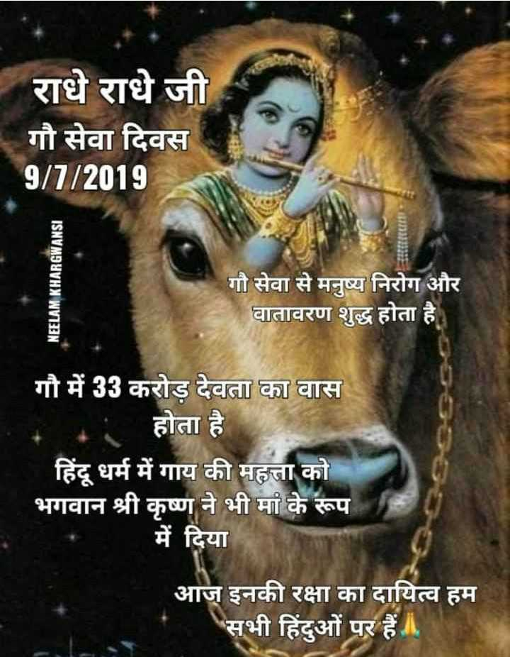🐄 गौ सेवा दिवस - । राधे राधे जी गौ सेवा दिवस 9 / 7 / 2018 NEELAM KHARGWANSI गौ सेवा से मनुष्य निरोग और वातावरण शुद्ध होता है । गौ में 33 करोड़ देवता का वास होता है । हिंदू धर्म में गाय की महत्ता को भगवान श्री कृष्ण ने भी मां के रूप में दिया आज इनकी रक्षा का दायित्व हम सभी हिंदुओं पर हैं । - ShareChat