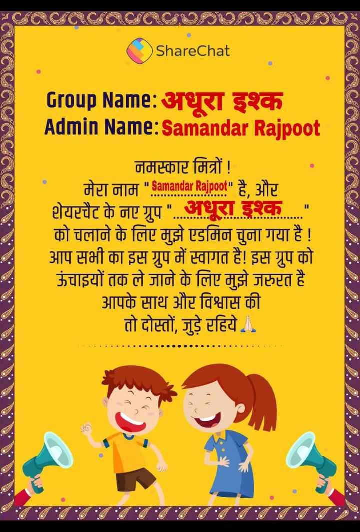 🔐 ग्रुप: अधूरा इश्क - ShareChat CCCCCC Group Name : अधूरा इश्क Admin Name : Samandar Rajpoot . . . . . . नमस्कार मित्रों ! मेरा नाम Samandar Rajpoot है , और शेयरचैट के नए ग्रुप अधूरा इश्क को चलाने के लिए मुझे एडमिन चुना गया है ! आप सभी का इस ग्रुप में स्वागत है ! इस ग्रुप को ऊंचाइयों तक ले जाने के लिए मुझे जरुरत है आपके साथ और विश्वास की तो दोस्तों , जुड़े रहिये . - ShareChat