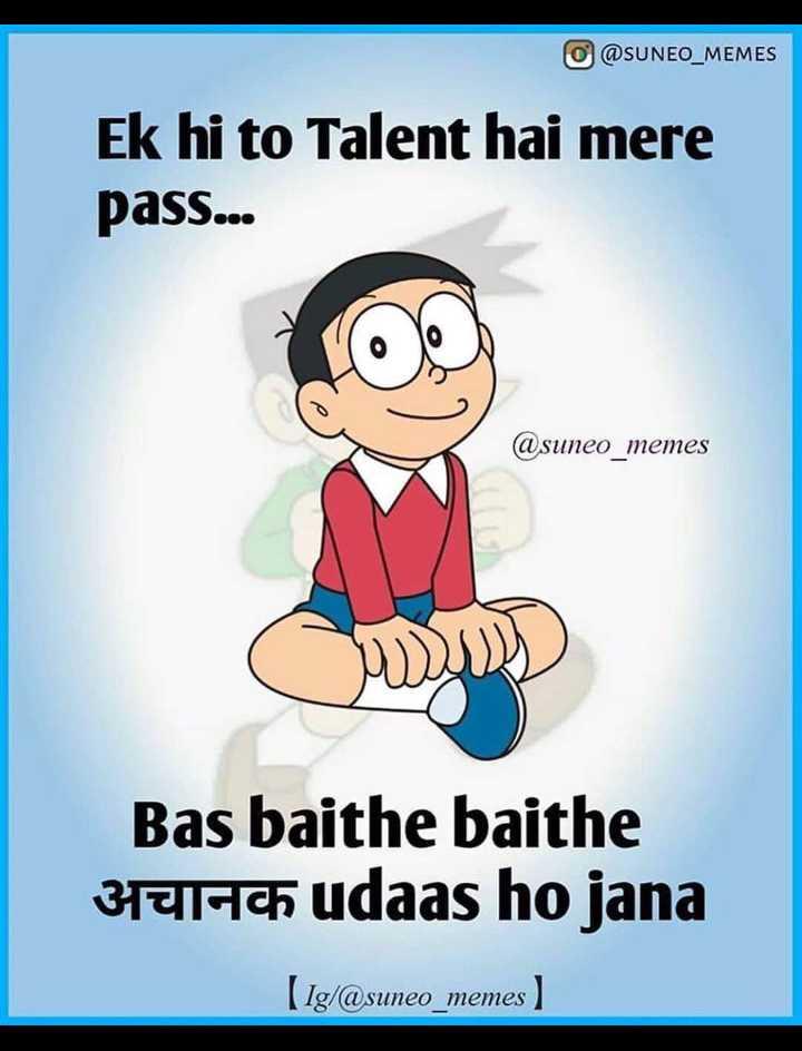 AUR BATAO MEMES 😂 - o @ SUNEO _ MEMES Ek hi to Talent hai mere pass . . . @ suneo _ memes Bas baithe baithe अचानक udaas ho jana ( 1g / @ suneo _ memes ) - ShareChat