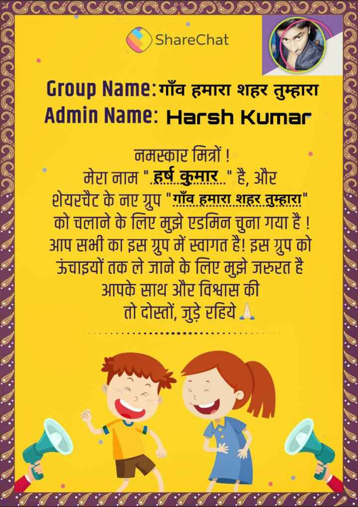🔐 ग्रुप: गाँव हमारा शहर तुम्हारा - ACHCECORCHCECECE00000 ShareChat COACECACICICRACYACE Group Name : गाँव हमारा शहर तुम्हारा Admin Name : Harsh Kumar । नमस्कार मित्रों ! मेरा नाम हर्ष कुमार है , और शेयरचैट के नए ग्रुप गाँव हमारा शहर तुम्हारा को चलाने के लिए मुझे एडमिन चुना गया है ! आप सभी का इस ग्रुप में स्वागत है ! इस ग्रुप को ऊंचाइयों तक ले जाने के लिए मुझे जरुरत है आपके साथ और विश्वास की तो दोस्तों , जुड़े रहिये - ShareChat