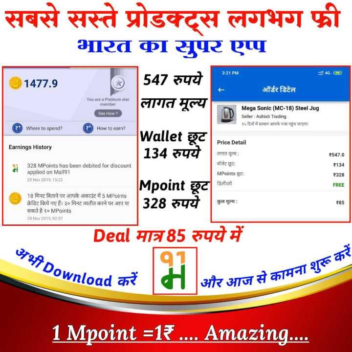 🔐 ग्रुप: जय हिंद - सबसे सस्ते प्रोडक्ट्स लगभग फ्री भारत का सुपर एप्प | 547 रुपये लागत मूल्य 3 : 21 PM 4G , D @ 1477 . 9 ऑर्डर डिटेल You are a Platinum star member See How ? Mega Sonic ( MC - 18 ) Steel Jug Seller : Ashish Trading १५ दिनों में सामान आपके पास पहुंच जाएगा ! 9 Where to spend ? ( ₹ ) How to earn ? | Earnings History Wallet छूट 134 रुपये 328 MPoints has been debited for discount applied on Mall91 29 Nov 2019 , 15 : 22 Price Detail लागत मूल्य : वॉलेट छूटः MPoints छूट : डिलीवरी 1547 . 0 134 ₹328 FREE Mpoint छूट 328 रुपये 18 मिनट बिताने पर आपके अकाउंट में 5 MPoints क्रेडिट किये गए हैं । ३० मिनट व्यतीत करने पर आप पा सकते है १०MPoints 28 Nov 2019 , 02 : 57 कुल मूल्य : Deal मात्र85 रुपये में 372f7 Downlo 1 . ना शुरू Pownload chote 1 और आज से कामना सकामना शुरू करें 1 Mpoint = 13 . . . Amazing . . . - ShareChat