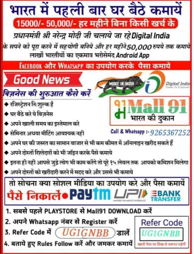 🔐 ग्रुप: जय हिंद - MAKE IN INDIA Digital India भारत में पहली बार घर बैठे कमायें 15000 / - 50 , 000 / - हर महीने बिना किसी खर्च के प्रधानमंत्री श्री नरेन्द्र मोदी जी चलाये जा रहे Digital India के सपने को पूरा करने में सहयोगी बनिये और हर महीने 50 , 000 रुपये तक कमाये लाखों भारतीयों का एकमात्र भरोसेमंद Android App FACEBOOK और WHATSAPP का उपयोग करके पैसा कमाये Good News बिज़नेस की शुरुआत कैसे करें रजिस्ट्रेशन निःशुल्क है Male •घर बैठे करे ये बिज़नेस पा भारत की दुकान अपने खाली समय का इस्तेमाल करे सेमिनार अथवा मीटिंग आवश्यक नही Call & Whatsapp : - 9265367252 . अपने घर की जस्रत का सामान बाजार से भी कम कीमत में ऑनलाइन खरीद सकते हैं - अपने दोस्तों रिश्तेदारों को भी जॉइन करके पैसे कमाये • इतना ही नही आपसे जुड़े लोग भी काम करेंगे तो पूरे १५ लेवल तक आपको कमिशन मिलेगा •अपने दोस्तों को खरीदारी करने में मदद करे और उससे भी कमाये | तो सोचना क्या सोशल मीडिया का उपयोग करे और पैसा कमायें folct . Paytm UPI BANK TRANSFER 1 . सबसे पहले PLAYSTORE से Mall91 DOWNLOAD करें 2 . अपने Whatsapp नंबर से Register करें | Refer Code 3 . Refer Code में ( UG1GNBB ) डालें | | UGIGNBB | 4 . बताये हुए Rules Follow करें और जमकर कमायें च - ShareChat