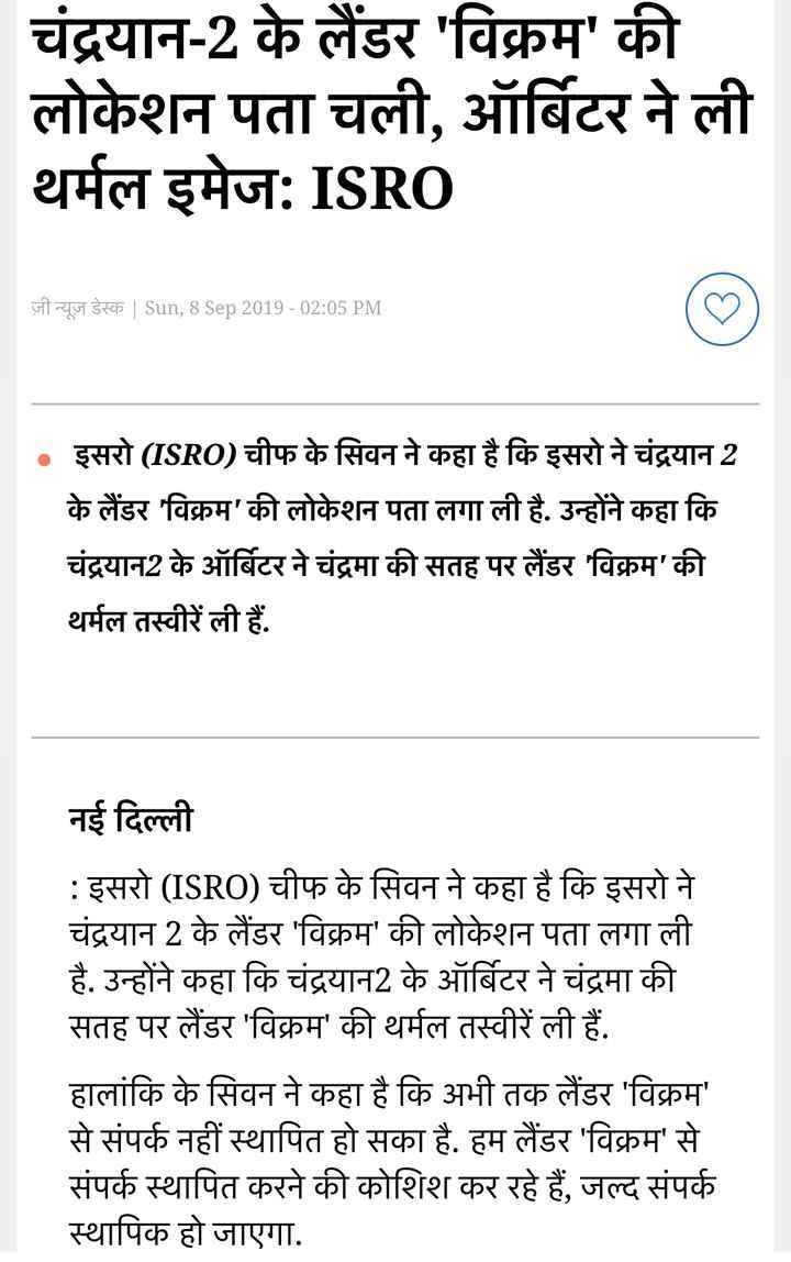 🛰 चंद्रयान 2 की लैंडिंग - चंद्रयान - 2 के लैंडर ' विक्रम ' की लोकेशन पता चली , ऑर्बिटर ने ली थर्मल इमेज : ISRO ज़ी न्यूज़ डेस्क   Sun , 8 Sep 2019 - 02 : 05 PM • इसरो ( ISRO ) चीफ के सिवन ने कहा है कि इसरो ने चंद्रयान 2 के लैंडर ' विक्रम ' की लोकेशन पता लगा ली है . उन्होंने कहा कि चंद्रयान2 के ऑर्बिटर ने चंद्रमा की सतह पर लैंडर ' विक्रम ' की थर्मल तस्वीरें ली हैं . नई दिल्ली : इसरो ( ISRO ) चीफ के सिवन ने कहा है कि इसरो ने चंद्रयान 2 के लैंडर ' विक्रम ' की लोकेशन पता लगा ली है . उन्होंने कहा कि चंद्रयान2 के ऑर्बिटर ने चंद्रमा की सतह पर लैंडर ' विक्रम ' की थर्मल तस्वीरें ली हैं . हालांकि के सिवन ने कहा है कि अभी तक लैंडर ' विक्रम ' से संपर्क नहीं स्थापित हो सका है . हम लैंडर ' विक्रम ' से संपर्क स्थापित करने की कोशिश कर रहे हैं , जल्द संपर्क स्थापिक हो जाएगा . - ShareChat