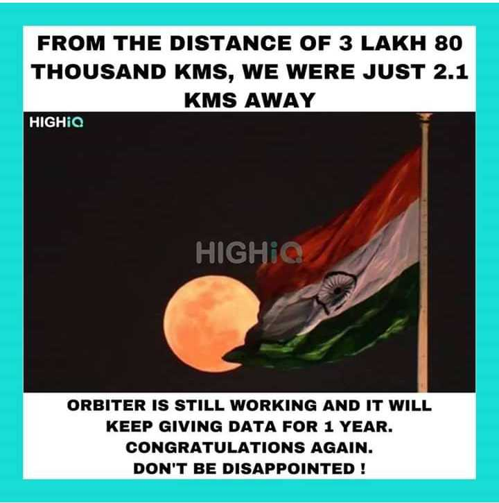 🚀चंद्रयान 2 - FROM THE DISTANCE OF 3 LAKH 80 THOUSAND KMS , WE WERE JUST 2 . 1 KMS AWAY HIGHIQ HIGHIQ ORBITER IS STILL WORKING AND IT WILL KEEP GIVING DATA FOR 1 YEAR . CONGRATULATIONS AGAIN . DON ' T BE DISAPPOINTED ! - ShareChat