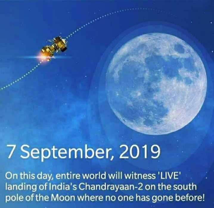 🚀चंद्रयान 2 - 7 September , 2019 On this day , entire world will witness ' LIVE ' landing of India ' s Chandrayaan - 2 on the south pole of the Moon where no one has gone before ! - ShareChat